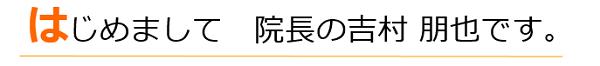 はじめまして、院長の吉村 朋也です。